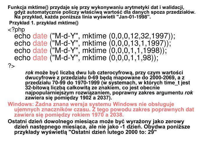 """Funkcja mktime() przydaje się przy wykonywaniu arytmetyki dat i walidacji, gdyż automatycznie policzy właściwą wartość dla danych spoza przedziałów. Na przykład, każda poniższa linia wyświetli """"Jan-01-1998""""."""