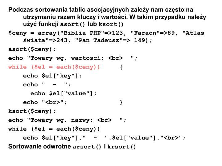 Podczas sortowania tablic asocjacyjnych zależy nam często na utrzymaniu razem kluczy i wartości. W takim przypadku należy użyć funkcji