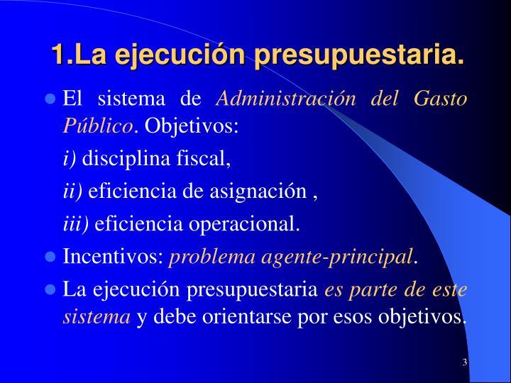 1.La ejecución presupuestaria.