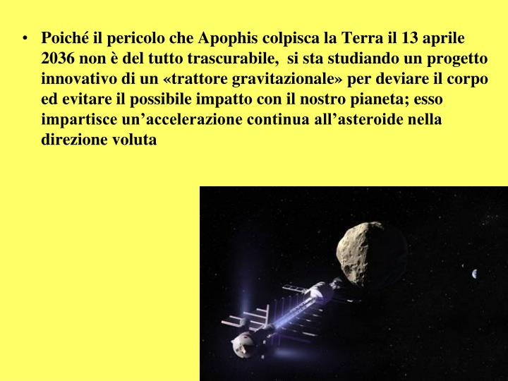 Poiché il pericolo che Apophis colpisca la Terra il 13 aprile 2036 non è del tutto trascurabile,  si sta studiando un progetto innovativo di un «trattore gravitazionale» per deviare il corpo ed evitare il possibile impatto con il nostro pianeta
