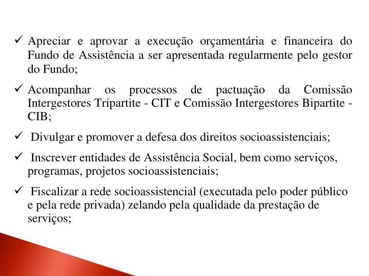Apreciar e aprovar a execução orçamentária e financeira do Fundo de Assistência a ser apresentada regularmente pelo gestor do Fundo;
