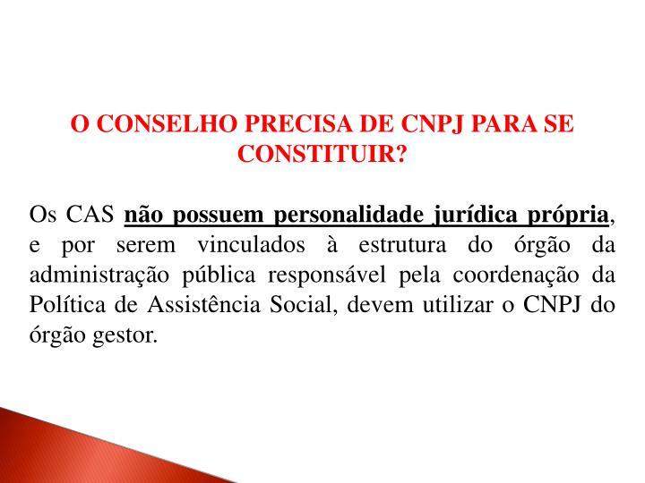 O CONSELHO PRECISA DE CNPJ PARA SE CONSTITUIR?