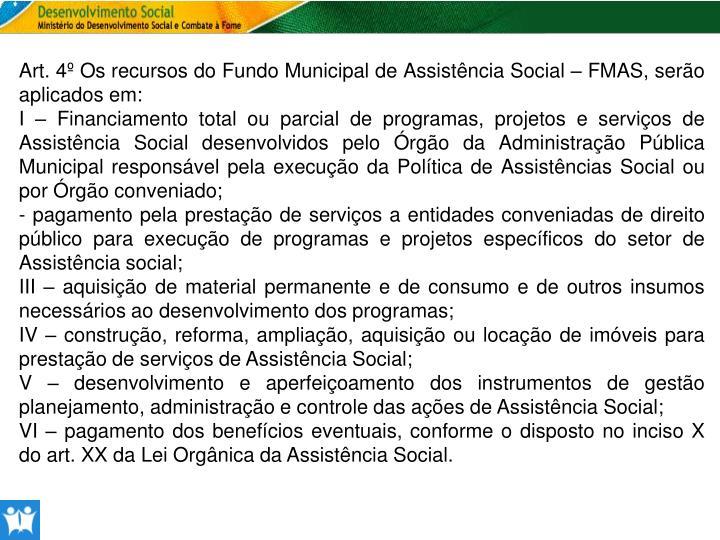 Art. 4º Os recursos do Fundo Municipal de Assistência Social – FMAS, serão aplicados em: