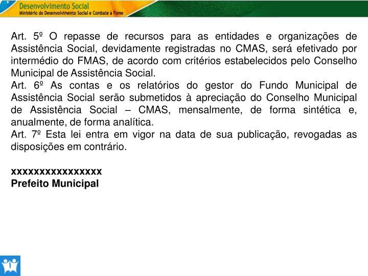 Art. 5º O repasse de recursos para as entidades e organizações de Assistência Social, devidamente registradas no CMAS, será efetivado por intermédio do FMAS, de acordo com critérios estabelecidos pelo Conselho Municipal de Assistência Social.