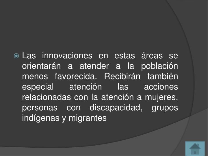 Las innovaciones en estas reas se orientarn a atender a la poblacin menos favorecida. Recibirn tambin especial atencin las acciones relacionadas con la atencin a mujeres, personas con discapacidad, grupos indgenas y migrantes