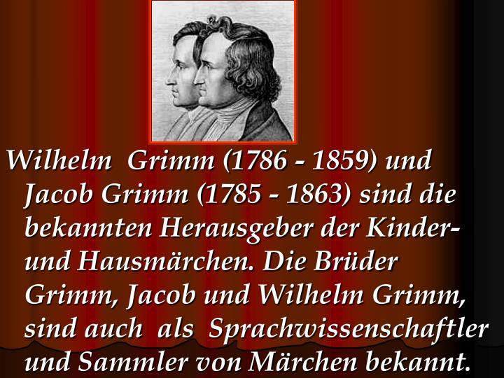 Wilhelm  Grimm (1786 - 1859) und Jacob Grimm (1785 - 1863) sind die bekannten Herausgeber der Kinder- und Hausmärchen. Die Brüder Grimm, Jacob und Wilhelm Grimm, sind auch  als