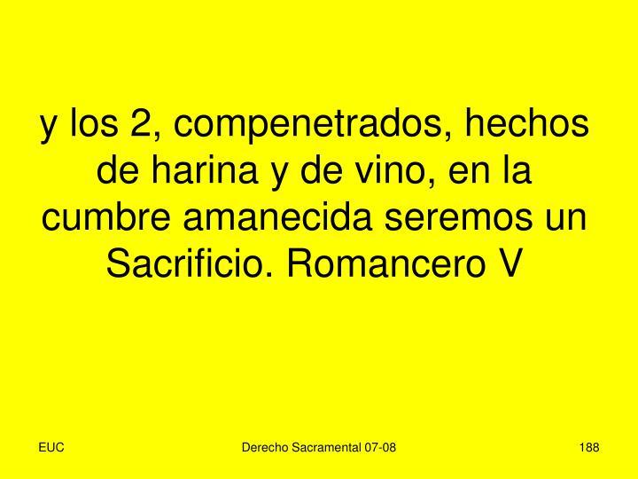 y los 2, compenetrados, hechos de harina y de vino, en la cumbre amanecida seremos un Sacrificio. Romancero V
