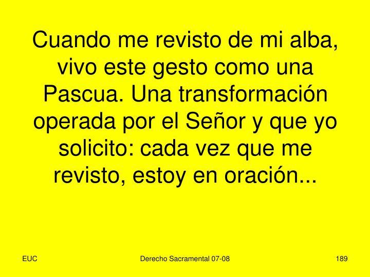 Cuando me revisto de mi alba, vivo este gesto como una Pascua. Una transformación operada por el Señor y que yo solicito: cada vez que me revisto, estoy en oración...