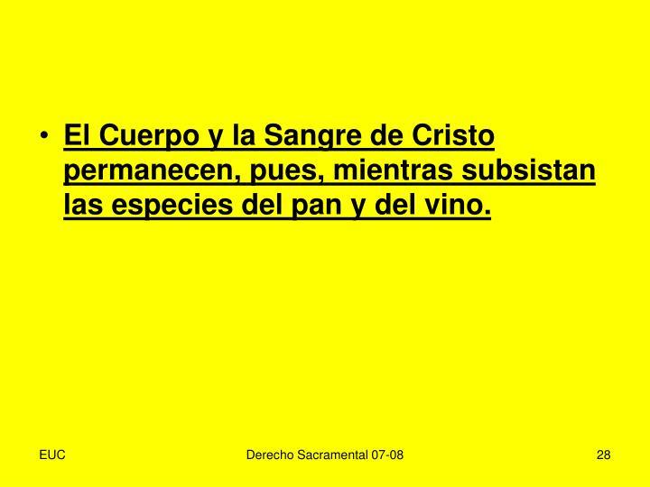 El Cuerpo y la Sangre de Cristo permanecen, pues, mientras subsistan las especies del pan y del vino.