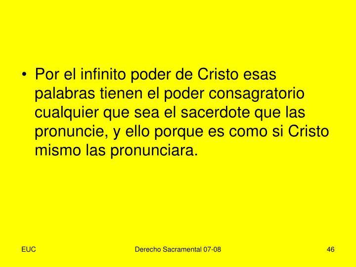 Por el infinito poder de Cristo esas palabras tienen el poder consagratorio cualquier que sea el sacerdote que las pronuncie, y ello porque es como si Cristo mismo las pronunciara.