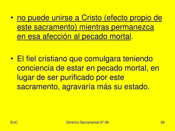 no puede unirse a Cristo (efecto propio de este sacramento) mientras permanezca en esa afección al pecado mortal