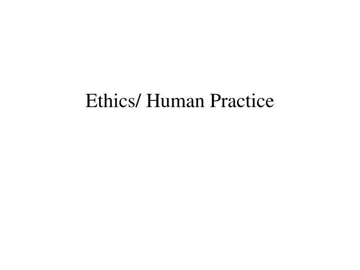Ethics/ Human Practice