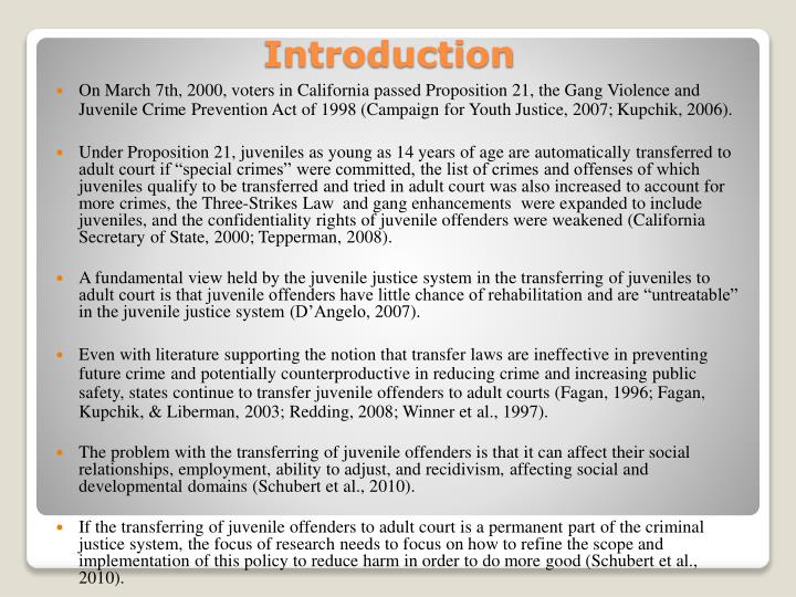 On March 7th, 2000, voters in California passed Proposition 21, the Gang Violence and Juvenile Crime Prevention Act of 1998 (Campaign for Youth Justice, 2007;