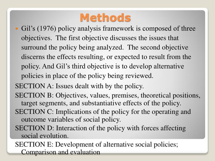 Gil's (1976) policy analysis framework is composed of three objectives.  The first objective discusses the issues that surround the policy being analyzed.  The second objective discerns the effects resulting, or expected to result from the policy. And Gil's third objective is to develop alternative policies in place of the policy being reviewed.