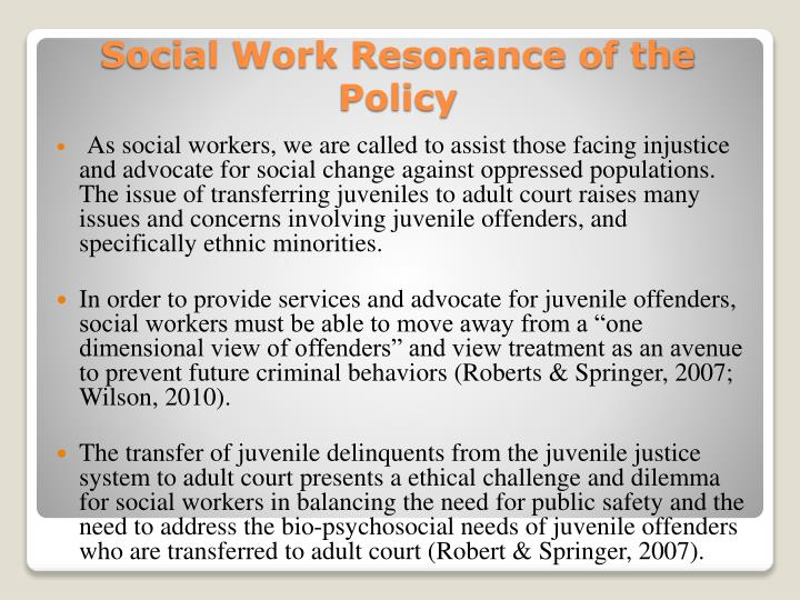 As social workers, we are called to assist those facing injustice and advocate for social change against oppressed populations.  The issue of transferring juveniles to adult court raises many issues and concerns involving juvenile offenders, and specifically ethnic minorities.