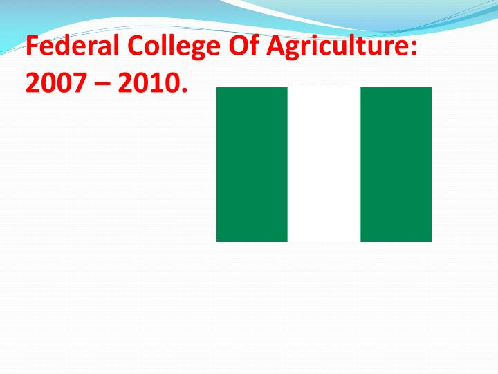Federal College Of Agriculture: 2007 – 2010.