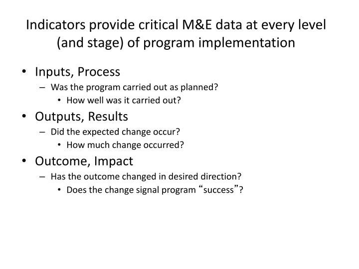 Indicators provide critical M&E data at every level (and stage) of program implementation
