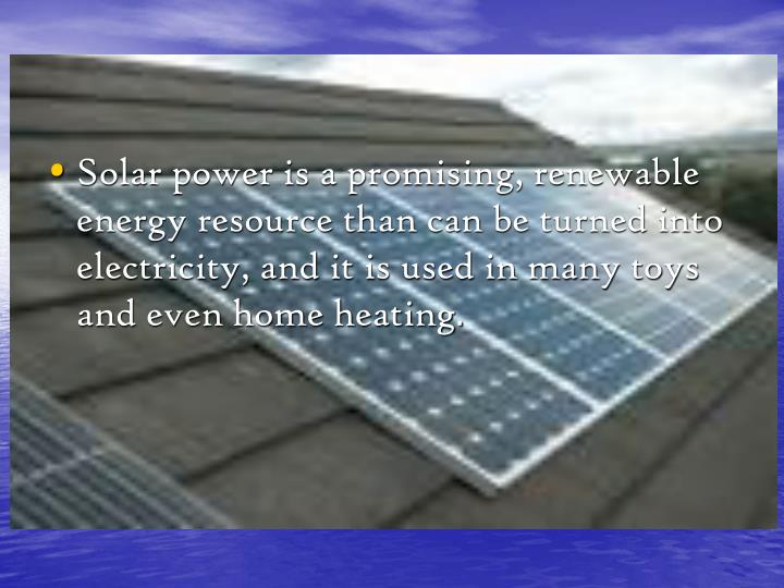 Solar power is a promising, renewable energy resource than can be turned into electricity, and it is used in many toys and even home heating