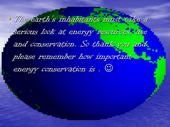 The earth's inhabitants must take a serious look at energy resources, use and conservation. So thank you and please remember how important energy conservation is .
