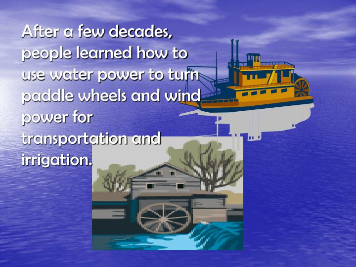 After a few decades, people learned how to use water power to turn paddle wheels and wind power for transportation and irrigation.