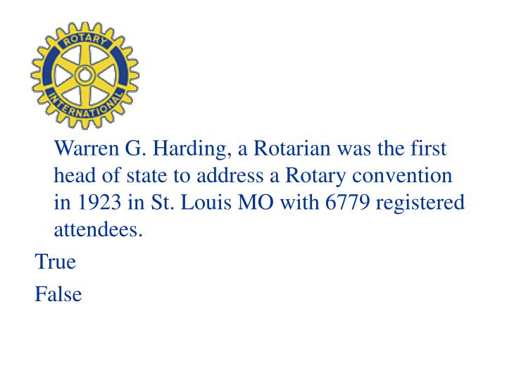 Warren G. Harding, a Rotarian was the first head of state to address a Rotary convention in 1923 in St. Louis MO with 6779 registered attendees.