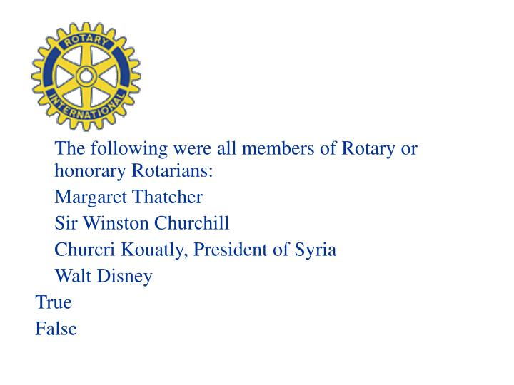 The following were all members of Rotary or honorary Rotarians: