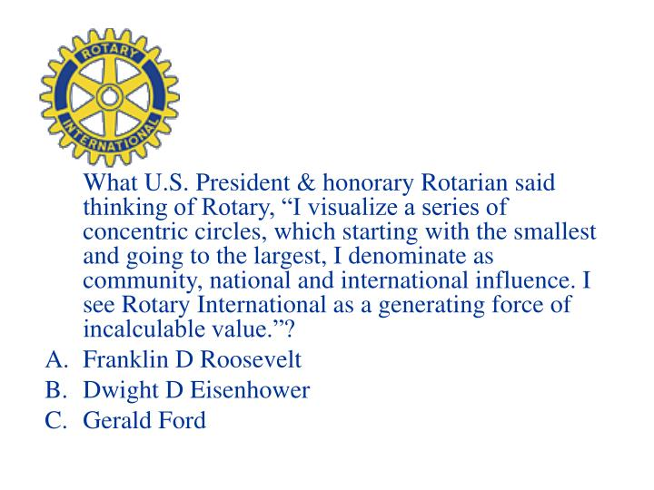 "What U.S. President & honorary Rotarian said thinking of Rotary, ""I visualize a series of concentric circles, which starting with the smallest and going to the largest, I denominate as community, national and international influence. I see Rotary International as a generating force of incalculable value.""?"