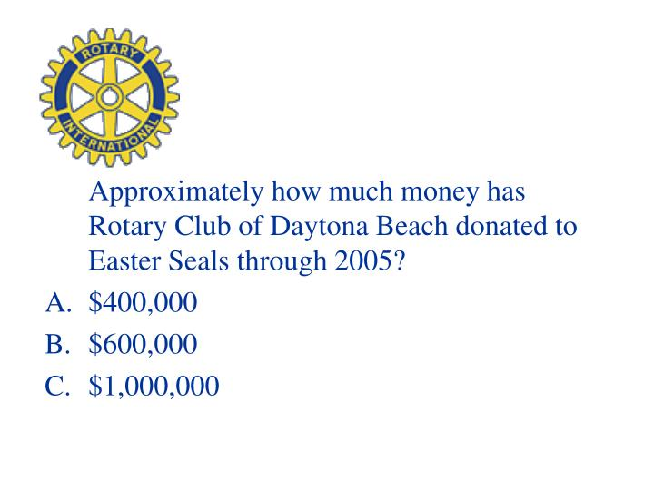 Approximately how much money has Rotary Club of Daytona Beach donated to Easter Seals through 2005?