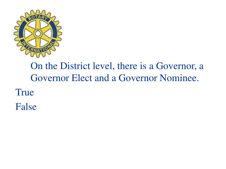 On the District level, there is a Governor, a Governor Elect and a Governor Nominee.