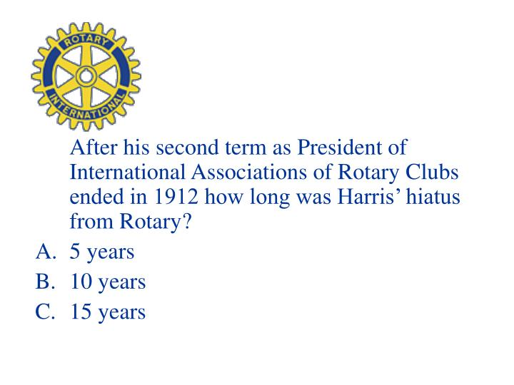 After his second term as President of International Associations of Rotary Clubs ended in 1912 how long was Harris' hiatus from Rotary?