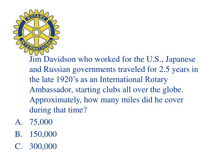 Jim Davidson who worked for the U.S., Japanese and Russian governments traveled for 2.5 years in the late 1920's as an International Rotary Ambassador, starting clubs all over the globe. Approximately, how many miles did he cover during that time?