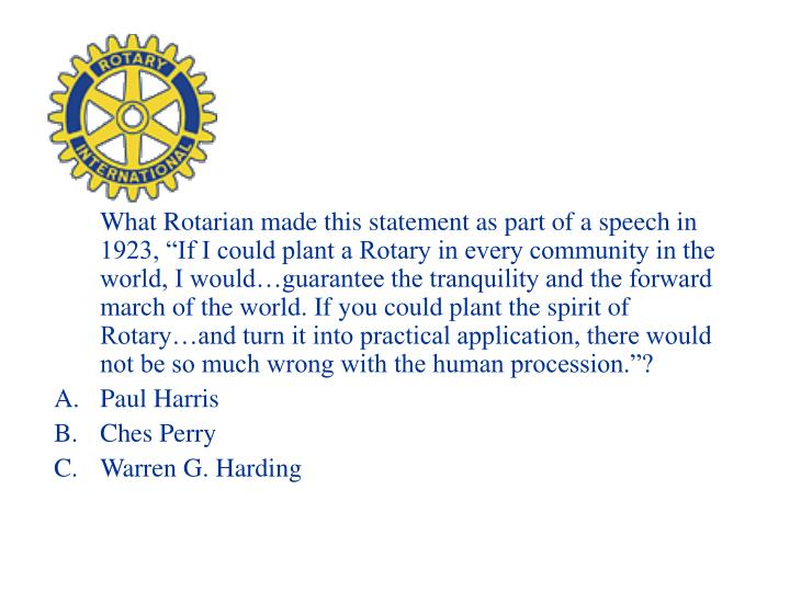 "What Rotarian made this statement as part of a speech in 1923, ""If I could plant a Rotary in every community in the world, I would…guarantee the tranquility and the forward march of the world. If you could plant the spirit of Rotary…and turn it into practical application, there would not be so much wrong with the human procession.""?"