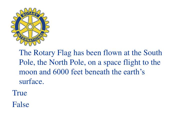 The Rotary Flag has been flown at the South Pole, the North Pole, on a space flight to the moon and 6000 feet beneath the earth's surface.