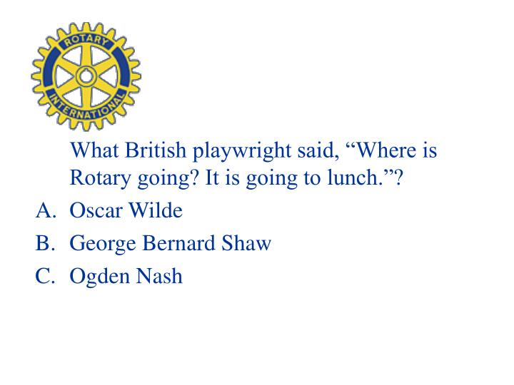 "What British playwright said, ""Where is Rotary going? It is going to lunch.""?"