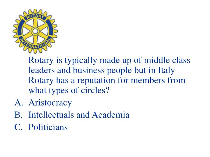 Rotary is typically made up of middle class leaders and business people but in Italy Rotary has a reputation for members from what types of circles?