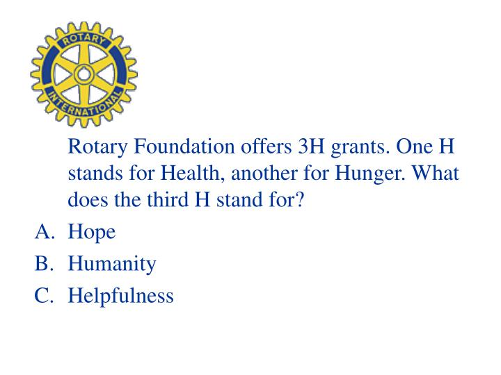 Rotary Foundation offers 3H grants. One H stands for Health, another for Hunger. What does the third H stand for?