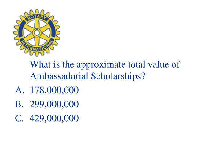 What is the approximate total value of Ambassadorial Scholarships?