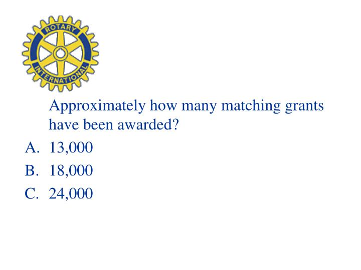 Approximately how many matching grants have been awarded?