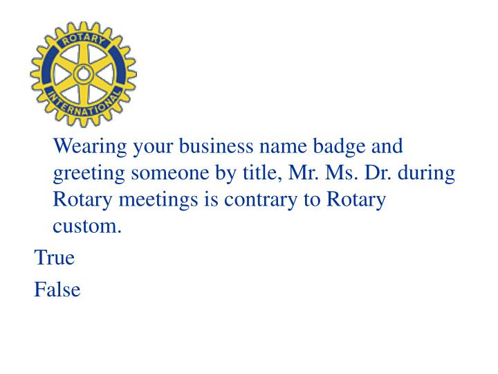 Wearing your business name badge and greeting someone by title, Mr. Ms. Dr. during Rotary meetings is contrary to Rotary custom.