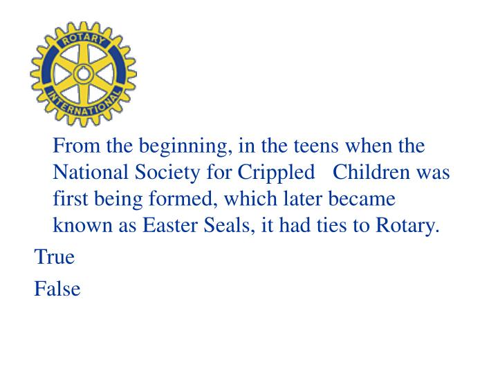 From the beginning, in the teens when the National Society for Crippled Children was first being formed, which later became known as Easter Seals, it had ties to Rotary.