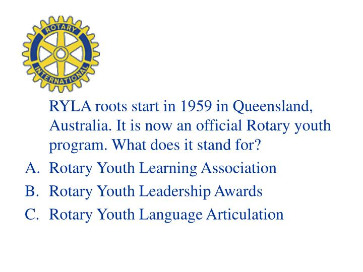 RYLA roots start in 1959 in Queensland, Australia. It is now an official Rotary youth program. What does it stand for?