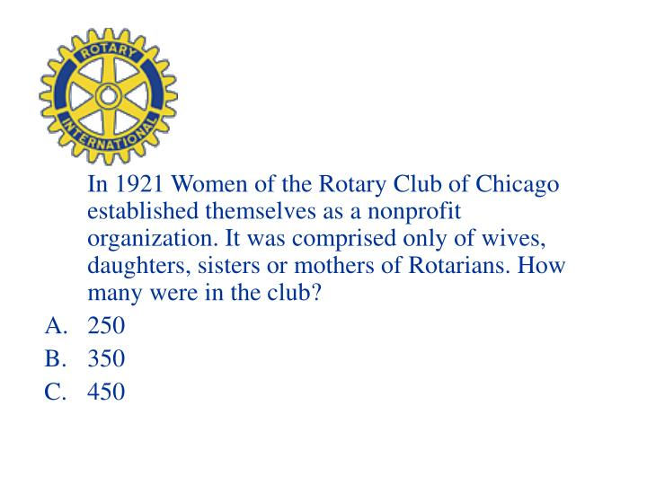 In 1921 Women of the Rotary Club of Chicago established themselves as a nonprofit organization. It was comprised only of wives, daughters, sisters or mothers of Rotarians. How many were in the club?