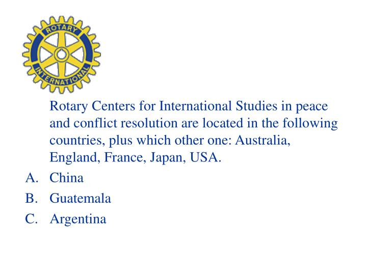 Rotary Centers for International Studies in peace and conflict resolution are located in the following countries, plus which other one: Australia, England, France, Japan, USA.