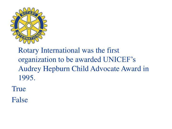 Rotary International was the first organization to be awarded UNICEF's Audrey Hepburn Child Advocate Award in 1995.