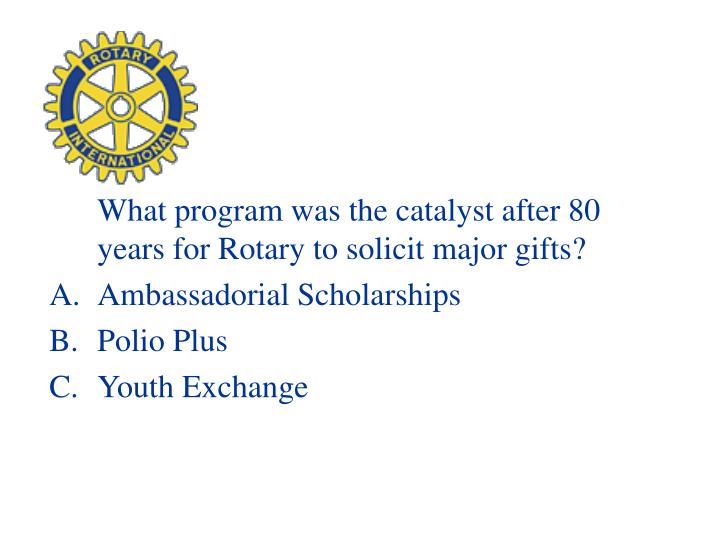 What program was the catalyst after 80 years for Rotary to solicit major gifts?