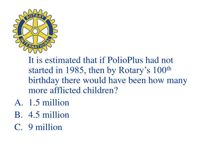 It is estimated that if PolioPlus had not started in 1985, then by Rotary's 100