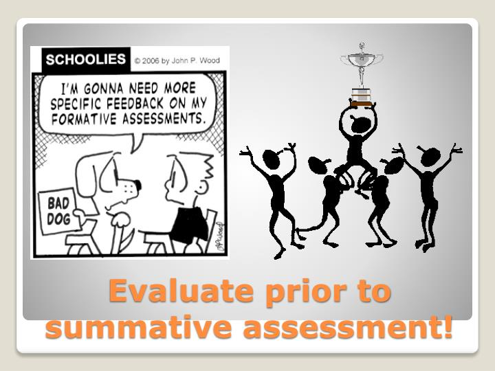 Evaluate prior to summative assessment!