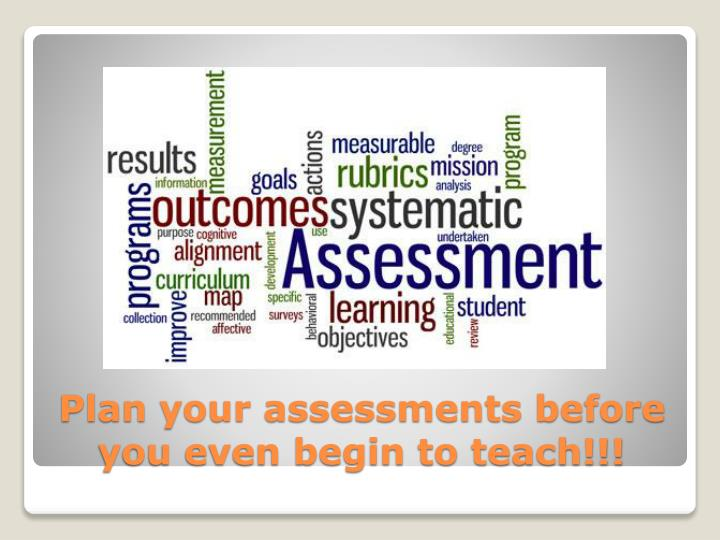 Plan your assessments before you even begin to teach!!!