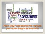 plan your assessments before you even begin to teach