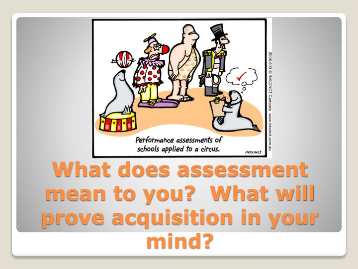 What does assessment mean to you?  What will prove acquisition in your mind?